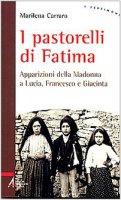 I pastorelli di Fatima. Apparizioni della Madonna a Lucia, Giacinta e Francesco - Carraro Marilena