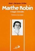 Marthe Robin. Il viaggio immobile - Antier Jean-Jacques