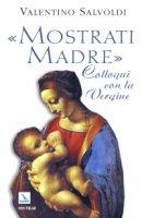 Mostrati madre. Colloqui con la Vergine - Valentino Salvoldi