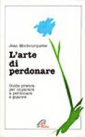 L'arte di perdonare. Guida pratica per imparare a perdonare e guarire - Monbourquette Jean