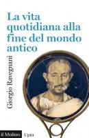 La vita quotidiana alla fine del mondo antico - Giorgio Ravegnani