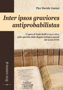 Copertina di 'Inter ipsos graviores antiprobabilistas. L'opera di Paolo Rulfi (1731ca.-1811) nello specchio delle dispute teologico-morali del secolo XVIII.'