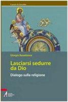 Lasciarsi sedurre da Dio. Dialogo sulla religione - Basadonna Giorgio