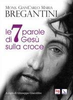 Le 7 parole di Gesù sulla croce - Giancarlo Bregantini