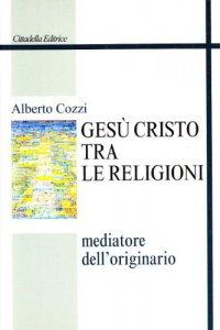Copertina di 'Gesù Cristo tra le religioni. Mediatore dell'originario'