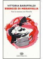 Esercizi di meraviglia - Vittoria Baruffaldi