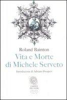 Vita e morte di Michele Serveto - Bainton Roland H.