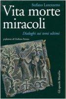 Vita morte miracoli. Dialoghi sui temi ultimi - Stefano Lorenzetto