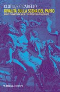 Copertina di 'Rivalità sulla scena del parto. Medici e ostetriche a Napoli tra Ottocento e Novecento'