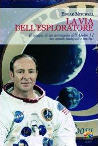Copertina di 'La via dell'esploratore. Il viaggio di un astronauta dell'Apollo 14 nei mondi materiali e sottili'