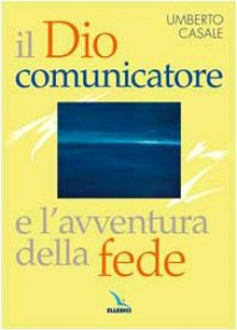 Copertina di 'Il dio comunicatore e l'avventura della fede. Saggio di teologia fondamentale'
