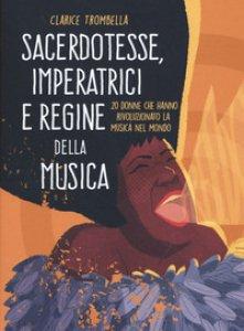 Copertina di 'Sacerdotesse, imperatrici e regine della musica. 20 donne che hanno rivoluzionato la musica nel mondo. Ediz. a colori'
