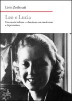 Leo e Lucia. Una storia italiana tra fascismo, antisemitismo e deportazione - Zerbinati Livio
