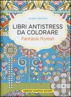Fantasie floreali. Libri antistress da colorare - Morrison Jenean