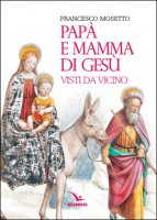 Papà e mamma di Gesù visti da vicino - Francesco Mosetto