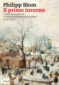 Copertina di 'Il primo inverno. La piccola era glaciale e l'inizio della modernità europea (1570-1700)'