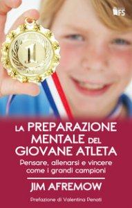 Copertina di 'La preparazione mentale del giovane atleta. Pensare, allenarsi e vincere come i grandi campioni'
