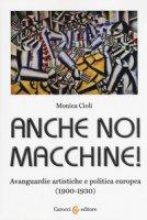 Anche noi macchine! Avanguardie artistiche e politica europea (1900-1930) - Cioli Monica