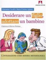 Desiderare un figlio, adottare un bambino. L'integrazione come risorsa metodologica - Cavalli Simonetta, Aglietti M. Cristina