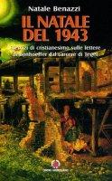 Il Natale del 1943. Esercizi di cristianesimo sulle lettere di Bonhoeffer dal carcere di Tegel - Benazzi Natale