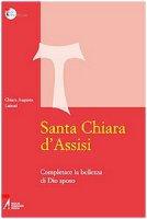 Santa Chiara d'Assisi. Contemplare la bellezza di Dio sposo - Chiara A. Lainati
