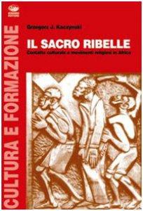 Copertina di 'Il sacro ribelle. Contatto culturale e movimenti religiosi in Africa'