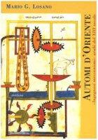 Automi d'Oriente. «Ingegnosi meccanismi» arabi del XIII secolo - Losano Mario G.