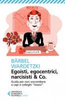 Egoisti, egocentrici, narcisisti & Co. Guida per non soccombere a capi e colleghi «tossici» - Wardetzki Bärbel