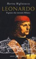 Leonardo. Il genio che inventò Milano - Migliavacca Marina