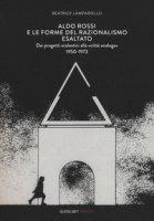 Aldo Rossi e le forme del razionalismo esaltato. Dai progetti scolastici alla «città analoga» (1950-1973). Ediz. a colori - Lampariello Beatrice