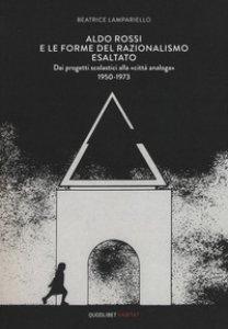 Copertina di 'Aldo Rossi e le forme del razionalismo esaltato. Dai progetti scolastici alla «città analoga» (1950-1973). Ediz. a colori'