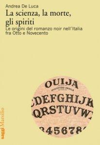 Copertina di 'La scienza, la morte, gli spiriti. Le origini del romanzo noir nell'Italia fra Otto e Novecento'
