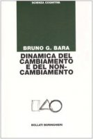 Dinamica del cambiamento e del non-cambiamento - Bara Bruno G.