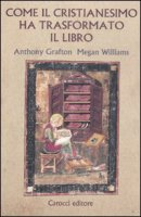 Come il cristianesimo ha trasformato il libro - Grafton Anthony, Williams Megan