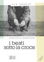 Il beati sotto la croce - Antonio Ruccia, Mimma Scalera