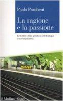 La ragione e la passione. Le forme della politica nell'Europa contemporanea - Pombeni Paolo