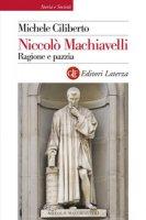 Niccolò Machiavelli. Ragione e pazzia - Ciliberto Michele