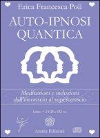 Auto-ipnosi quantica. Meditazioni e induzioni, dall'inconscio al superconscio. Con 2 CD Audio - Poli Erica Francesca