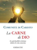 La carne di Dio. La spiritualità cristiana dentro la vita concreta - Comunità di Caresto
