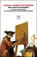 Nati sotto Saturno. La figura dell'artista dall'antichità alla Rivoluzione francese - Wittkower Rudolf, Wittkower Margot