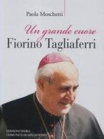 Un grande cuore. Fiorino Tagliaferri - Paola Moschetti