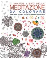 Il grande libro della meditazione da colorare. Meravigliose immagini per trovare il giusto raccoglimento. Art therapy per adulti
