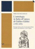 L'astrologia in Italia all'epoca di Galileo Galilei (1550-1650). Rassegna storico-critica dei documenti librari custoditi nella Biblioteca «Carlo Viganò» - Pizzamiglio Pierluigi
