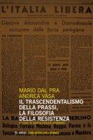 Il trascendentalismo della prassi, la filosofia della Resistenza - Dal Pra Mario, Vasa Andrea