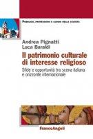 Il patrimonio culturale di interesse religioso. Sfide e opportunità tra scena italiana e orizzonte internazionale - Baraldi Luca, Pignatti Andrea