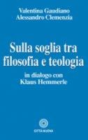 Sulla soglia tra filosofia e teologia - Gaudiano, Clemenzia