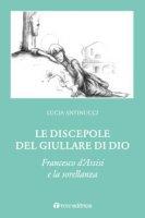 Le discepole del giullare di Dio - Antinucci Lucia
