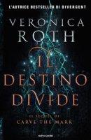 Il destino divide. Carve the mark - Roth Veronica