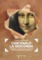 Cosi parlò la Gioconda. Autobiografia non autorizzata di Lisa Gherardini, la donna più dipinta e rivista della storia - Cucchiarelli Carla