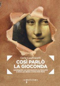 Copertina di 'Cosi parlò la Gioconda. Autobiografia non autorizzata di Lisa Gherardini, la donna più dipinta e rivista della storia'